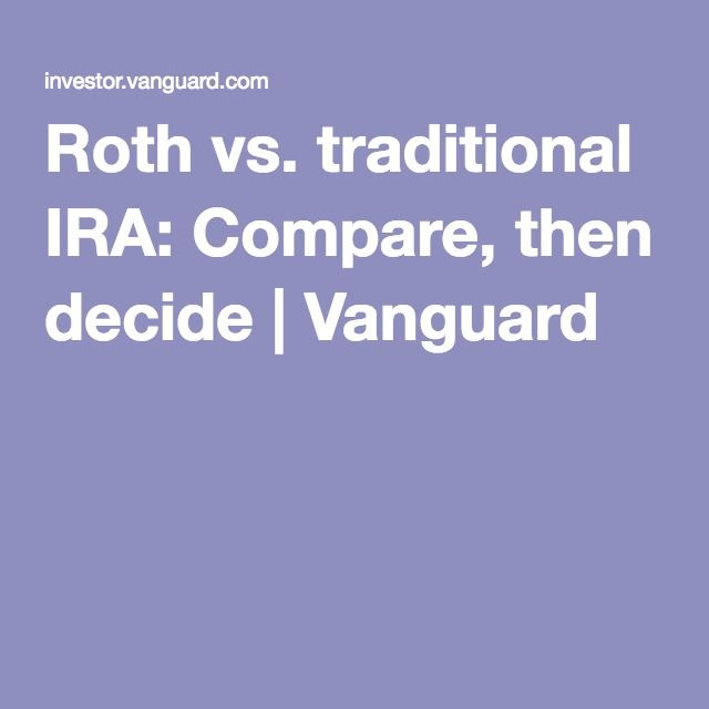 Roth vs. traditional IRA: Compare, then decide | Vanguard