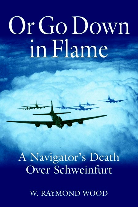Or Go Down in Flame: A Navigator's Death Over Schweinfurt by W. Raymond Wood