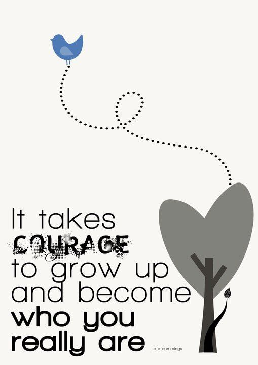 It takes courage to grow up and become who you really are! :)