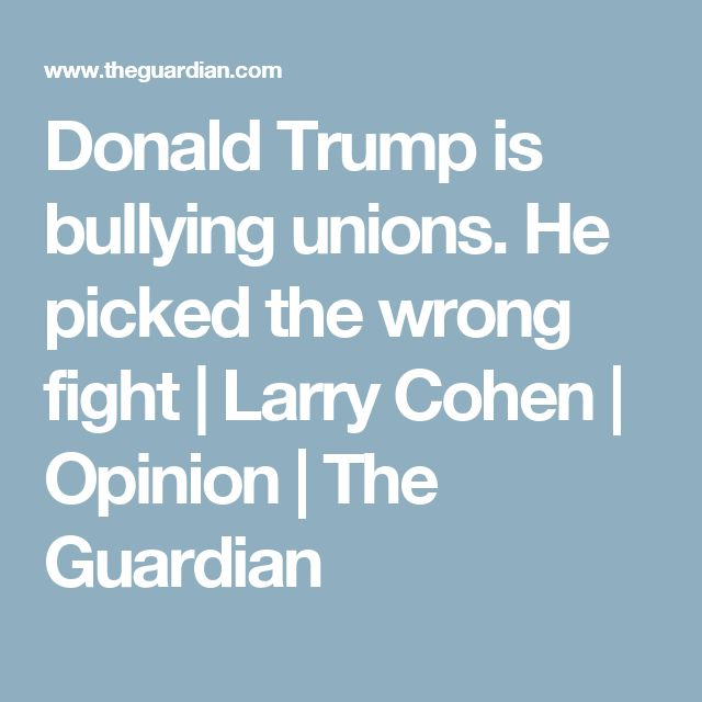 Donald Trump is bullying unions. He picked the wrong fight | Larry Cohen | Opinion | The Guardian