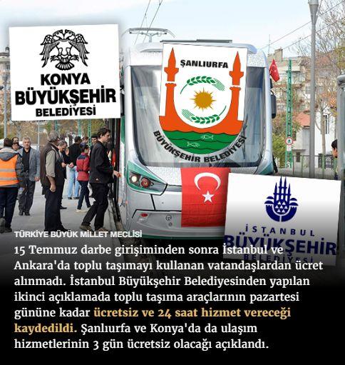 #15Temmuz Saat: 18:40 (Cumartesi)  TÜRKİYE BÜYÜK MİLLET MECLİSİ  15 Temmuz darbe girişiminden sonra İstanbul ve Ankara'da toplu taşımayı kullanan vatandaşlardan ücret alınmadı. İstanbul Büyükşehir Belediyesinden yapılan ikinci açıklamada toplu taşıma araçlarının pazartesi gününe kadar ücretsiz ve 24 saat hizmet vereceği kaydedildi. Şanlıurfa ve Konya'da da ulaşım hizmetlerinin 3 gün ücretsiz olacağı açıklandı.