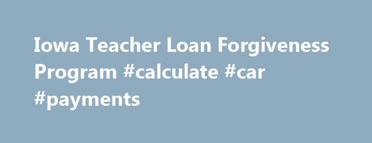 Iowa Teacher Loan Forgiveness Program #calculate #car #payments http://loan-credit.remmont.com/iowa-teacher-loan-forgiveness-program-calculate-car-payments/  #department of education student loans # Iowa Teacher Loan Forgiveness Program The State of Iowa offers student loan repayment assistance to Iowa educators who are teaching in a shortage subject area, as designated by the Iowa Department of Education. Eligibility Criteria An applicant must: Be a fully licensed teacher* whose first…