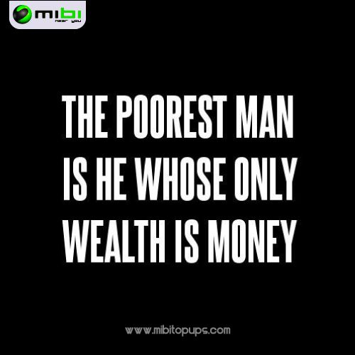 The poorest man is he whose only wealth is money...  In Mibi, we want you to smile, we want to motivate you to get everything that you want and doing your life more easy Know us! www.mibitopups.com Mibi, Near you!