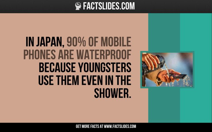 In Japan, 90% of mobile phones are waterproof because youngsters use them even in the shower.
