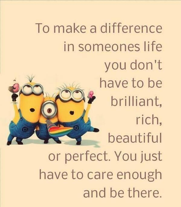 To make a difference in someones life you don't have to be brilliant, rich, beautiful or perfect. You just have to care enough and be there.