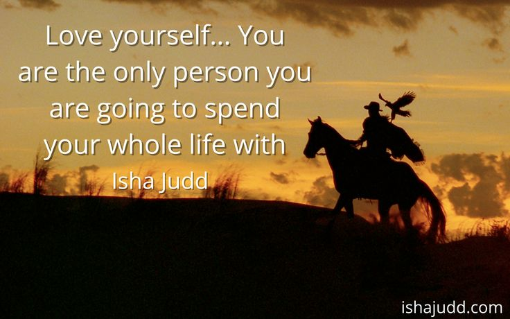 Love yourself... You are the only person you are going to spend your whole life with. Isha Judd. Quotes