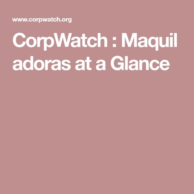 CorpWatch:Maquiladoras at a Glance
