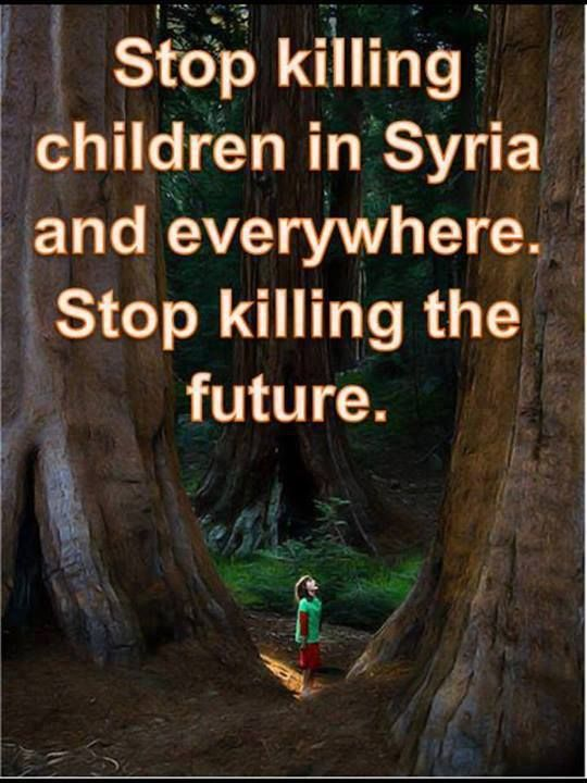 Stop killing children in Syria and everywhere. Stop killing the future.