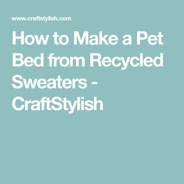 How to Make a Pet Bed from Recycled Sweaters - CraftStylish
