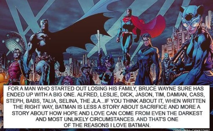 Batman is my idol. Cause he ,any have lost his blood related family, yet he gained a new family