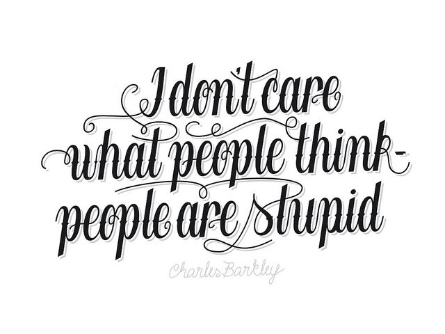 I don't care what people think - people are stupid. -Charles Barkley