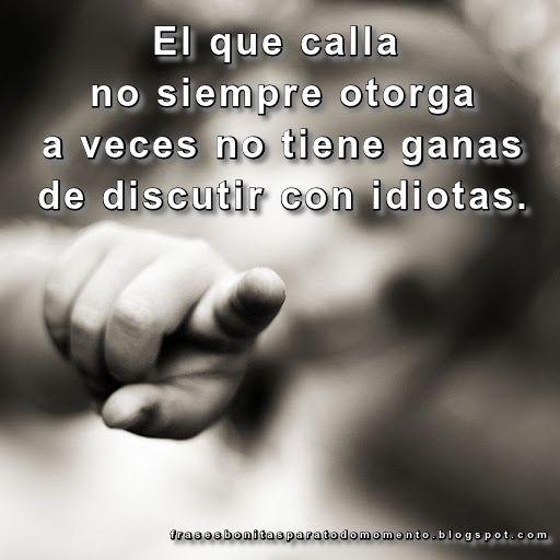 El que calla no siempre otorga a veces no tiene ganas de discutir con idiotas.