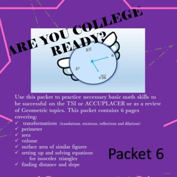 Use this packet to practice necessary basic math skills to be successful on the TSI or ACCUPLACER or as a review of Geometric topics. This packet contains:*transformations*perimeter*area*volume*surface area*setting up and solving equations using isosceles triangles*finding distance and slope**************************************************FOLLOW ME AND RATE THIS PRODUCT!**************************************************College Ready Bundle:Are You College ReadyIndividual College Ready…