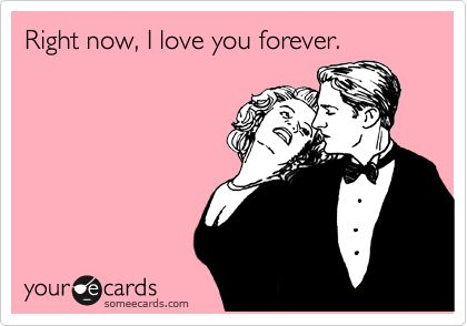 Right now, I love you forever.