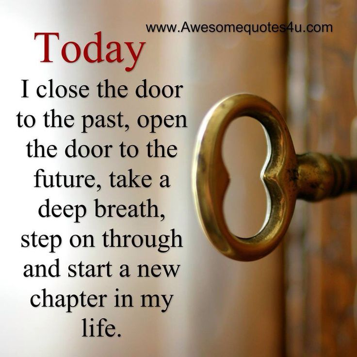 Each day is a new beginning. Yesterday is gone...never to return. Close your old doors, look to the future and live your life with love and compassion.