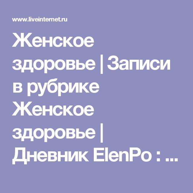 Женское здоровье | Записи в рубрике Женское здоровье | Дневник ElenPo : LiveInternet - Российский Сервис Онлайн-Дневников