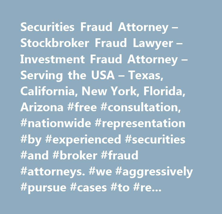 Securities Fraud Attorney – Stockbroker Fraud Lawyer – Investment Fraud Attorney – Serving the USA – Texas, California, New York, Florida, Arizona #free #consultation, #nationwide #representation #by #experienced #securities #and #broker #fraud #attorneys. #we #aggressively #pursue #cases #to #recover #losses #for #institutional #and #individual #investors #with #claims #agains #u.s. #based #investment #firms. #over #100 #years #of #combined #experience #in #the #securities #industry #and…