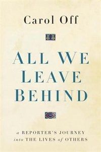 All We Leave Behind: A Reporter's Journey Into The Lives Of Others by Carol Off