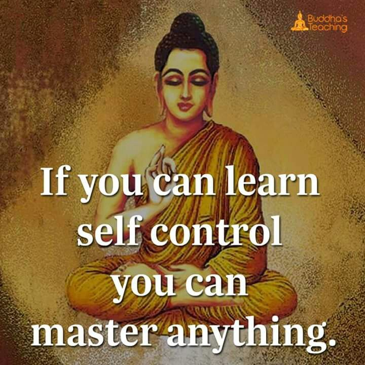 If you can learn self control you can master anything.