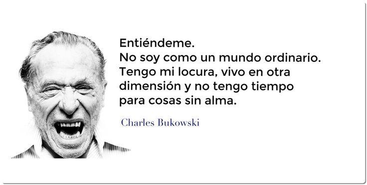 """""""Entiéndeme. No soy como un mundo ordinario. Tengo mi locura, vivo en otra dimensión y no tengo tiempo para cosas sin alma"""".  —Charles Bukowski"""