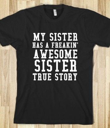 MY SISTER HAS A FREAKIN' AWESOME SISTER TRUE STORY  @Sara Eriksson Spata4  haha