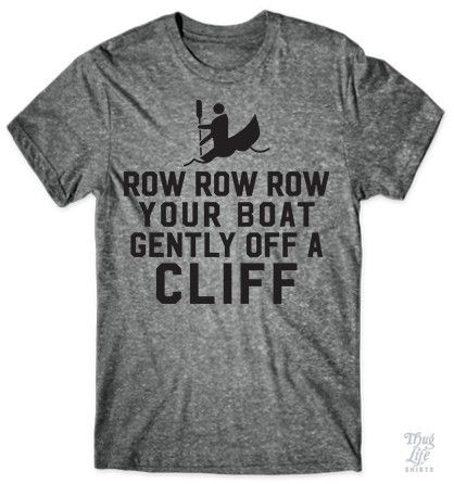 Row row row your boat gently off a cliff!