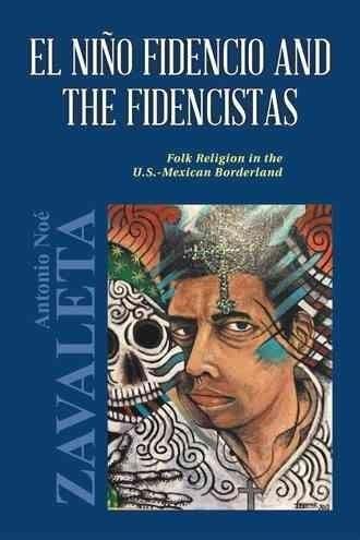 El Nino Fidencio and the Fidencistas: Folk Religion in the U.s. Mexican Borderland