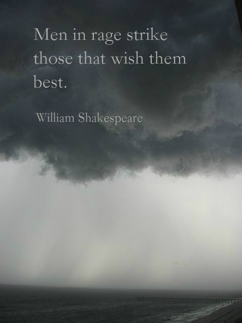 """Men in rage strike those that wish them best."" ― William Shakespeare."