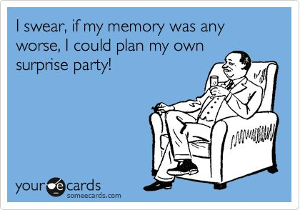 I swear, if my memory was any worse, I could plan my own surprise party!