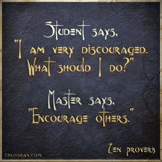 """Student says, """"I am very discouraged. What should I do?"""" Master says, """"Encourage others."""" - Zen Proverb"""