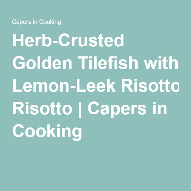 Herb-Crusted Golden Tilefish with Lemon-Leek Risotto | Capers in Cooking