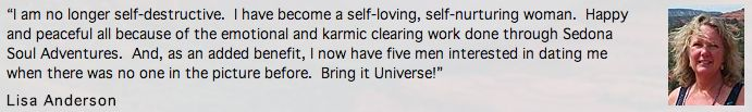 """""""I am no longer self-destructive. I have become a self-loving, self-nurturing woman. Happy and peaceful all because of the emotional and karmic clearing work done through Sedona Soul Adventures. And, as an added benefit, I now have five men interested in dating me when there was no one in the picture before. Bring it Universe!""""  - Lisa Anderson http://sedonasouladventures.com/testimonials/"""