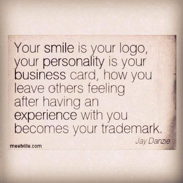 Your smile is your logo, your personality is your business card.  How you leave others feeling after having an experience with you becomes your trademark