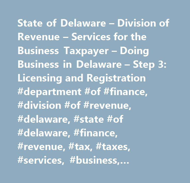 State of Delaware – Division of Revenue – Services for the Business Taxpayer – Doing Business in Delaware – Step 3: Licensing and Registration #department #of #finance, #division #of #revenue, #delaware, #state #of #delaware, #finance, #revenue, #tax, #taxes, #services, #business, #taxpayer, #step #1, #business #type…