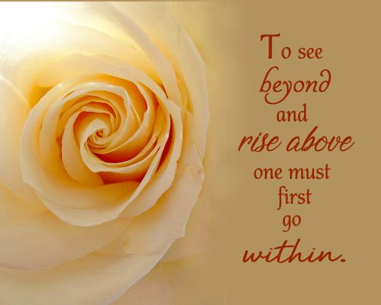 Inspirational quote: To see beyond and rise above one must first go within.