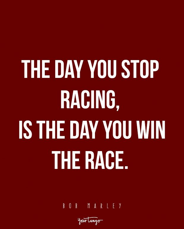 """""""The day you stop racing, is the day you win the race."""" -Bob Marley"""