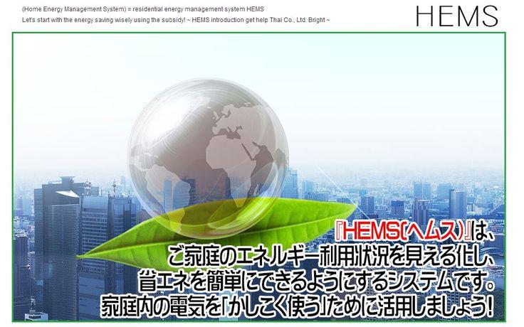 http://eco-hems.jp/  HEMS(ホームエネルギーマネジメントシステム)=住宅用エネルギー管理システム 補助金を利用してかしこく省エネを始めましょう! ~HEMS導入お助け隊・株式会社ブライト ~  HEMS(ホームエネルギーマネジメントシステム)=住宅用エネルギー管理システム 補助金を利用してかしこく省エネを始めましょう! 電力・エネルギー利用状況を見える化し、省エネを簡単にできるようにするシステムです。今後は、家庭内の電気機器を一括してコントロールしたり、エネルギー利用状況に合わせて自動的にエネルギー使用量を最適化できます。その中心となるのがHEMSです。~HEMS導入お助け隊・株式会社ブライト ~ お奨め機種:Navi-Ene (ユビキタス社製) MAIL: info@eco-hems.jp TEL:03-6805-1041  HEMS, ヘムス, Nave-Ene, 節電, 補助金, 省エネ, 電力 見える化, エネルギー 管理, ホームエネルギーマネジメントシステム, HEMS導入お助け隊, 株式会社ブライト