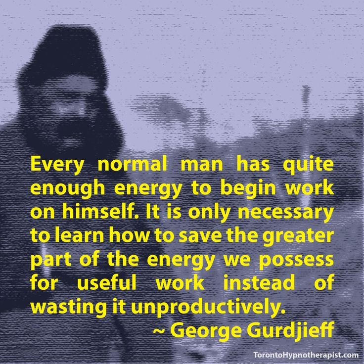 Every normal man has quite enough energy to begin work on himself. It is only necessary to learn how to save the greater part of the energy we possess for useful work instead of wasting it unproductively. ~ George Gurdjieff Quotes