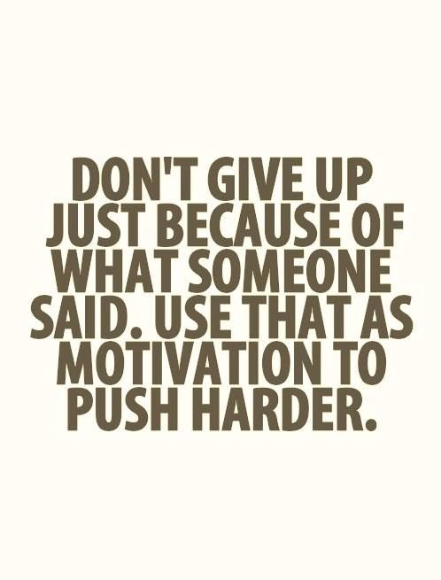 Don't give up just because of what someone said. Use that as motivation to push harder..