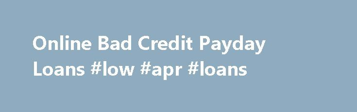 Online Bad Credit Payday Loans #low #apr #loans http://loan.remmont.com/online-bad-credit-payday-loans-low-apr-loans/  #bad credit loans not payday loans # Online Bad Credit Payday Loans Bad credit payday loans are often one of the best solutions when you get short on cash. But why are they called bad credit? This is because you have records on your credit portfolio of making late payments, delayed amortizations, non payment of…The post Online Bad Credit Payday Loans #low #apr #loans…