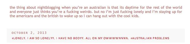 Fangirl/boy problems aside, it's pretty weird to be out of sync with most of your internet friends. Like, your nightblogging is everyone else's normal blogging (and vice versa).   29 Problems Only Australians Can Understand