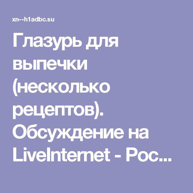 Глазурь для выпечки (несколько рецептов). Обсуждение на LiveInternet - Российский Сервис Онлайн-Дневников
