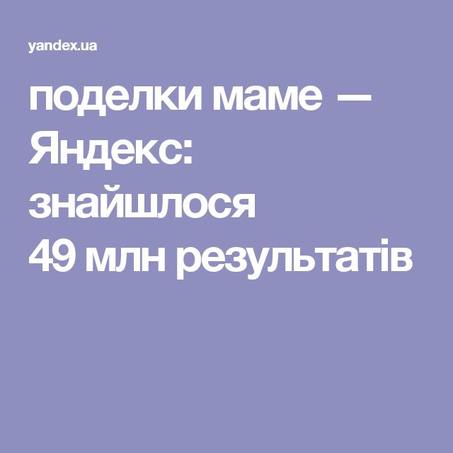 поделки маме — Яндекс: знайшлося 49млнрезультатів