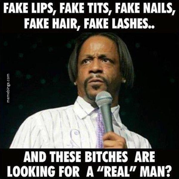 Fake lips, fake tits, fake nails, fake hair, fake lashes ... and these bitches are looking for a 'real' man??