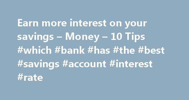 Earn more interest on your savings – Money – 10 Tips #which #bank #has #the #best #savings #account #interest #rate http://savings.nef2.com/earn-more-interest-on-your-savings-money-10-tips-which-bank-has-the-best-savings-account-interest-rate/  Earn more interest on the money you save Are you tired of the sad little yields you've been getting from your savings account? Many traditional savings accounts offer low annual percentage yields in the 0.2 percent to 0.5 percent range, and…