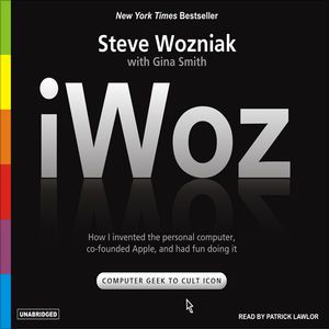iWoz: How I Invented the Personal Computer and Had Fun Along the Way (Unabridged) by Steve Wozniak and Gina Smith