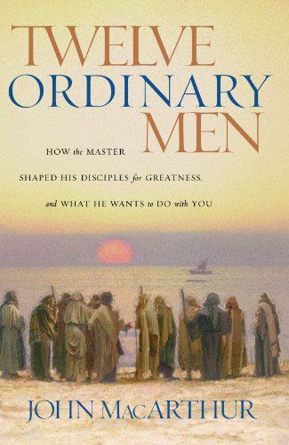Twelve Ordinary Men: How the Master Shaped His Disciples for Greatness, and What He Wants to Do with You.