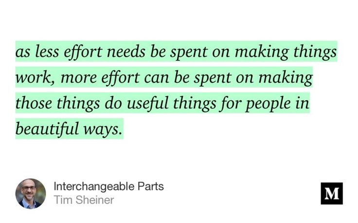 """""""…as less effort needs be spent on making things work, more effort can be spent on making those things do useful things for people in beautiful ways."""" from """"Interchangeable Parts"""" by Tim Sheiner."""