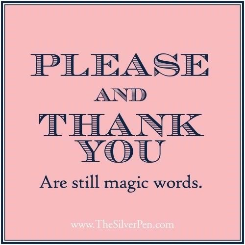 PLEASE and THANK YOU are still magic words!  Yes!