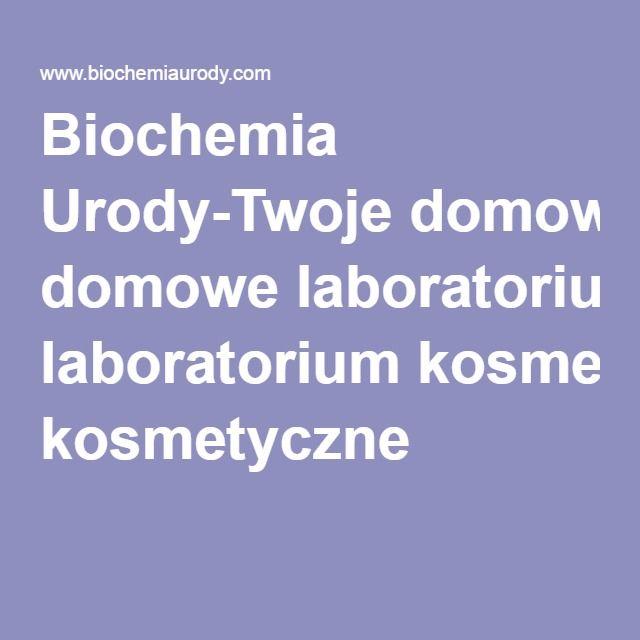 Biochemia Urody-Twoje domowe laboratorium kosmetyczne